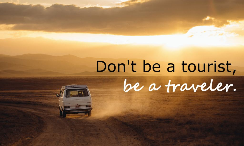 Don't be a tourist, be a traveler.